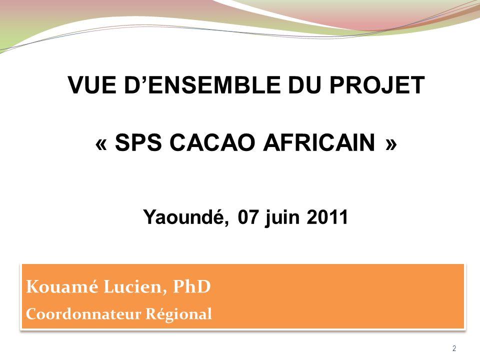 VUE DENSEMBLE DU PROJET « SPS CACAO AFRICAIN » Yaoundé, 07 juin 2011 2 Kouamé Lucien, PhD Coordonnateur Régional Kouamé Lucien, PhD Coordonnateur Régional