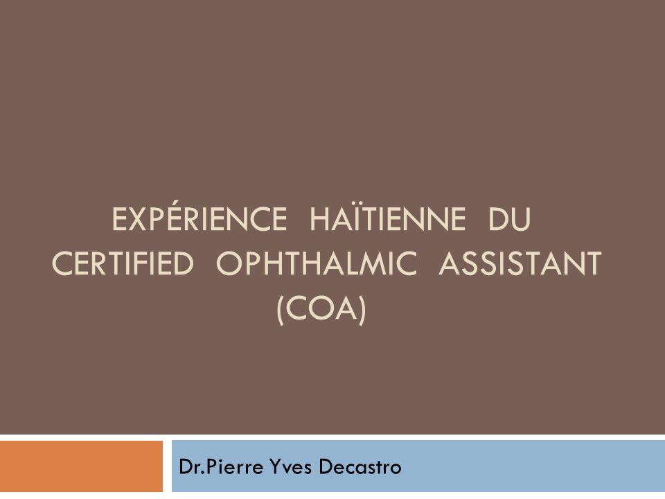 EXPÉRIENCE HAÏTIENNE DU CERTIFIED OPHTHALMIC ASSISTANT (COA) Dr.Pierre Yves Decastro