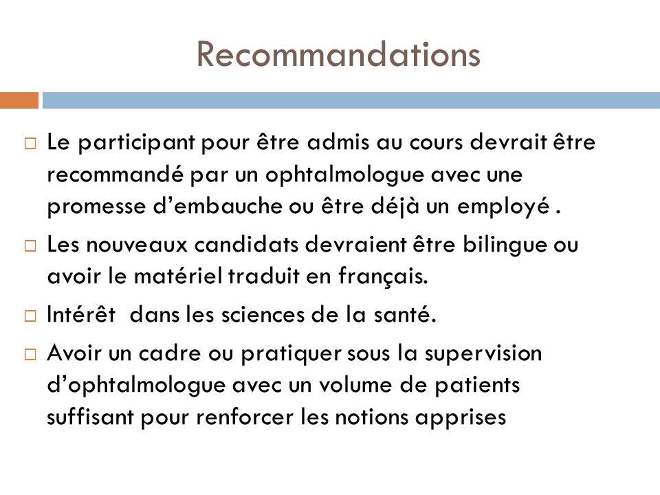 Recommandations Le participant pour être admis au cours devrait être recommandé par un ophtalmologue avec une promesse dembauche ou être déjà un emplo