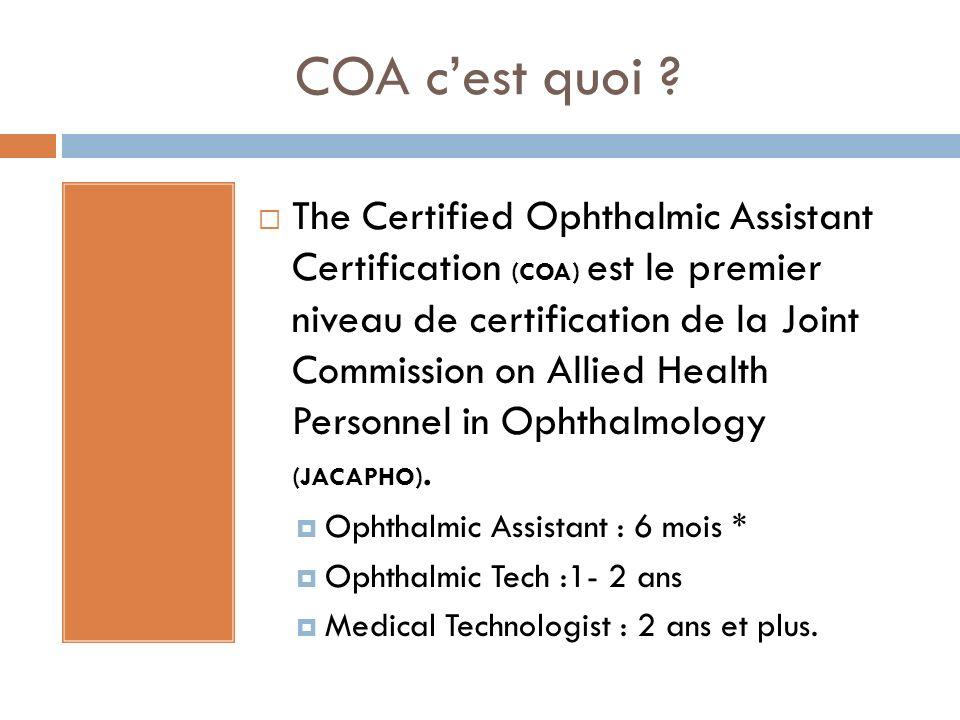 COA cest quoi ? The Certified Ophthalmic Assistant Certification (COA) est le premier niveau de certification de la Joint Commission on Allied Health