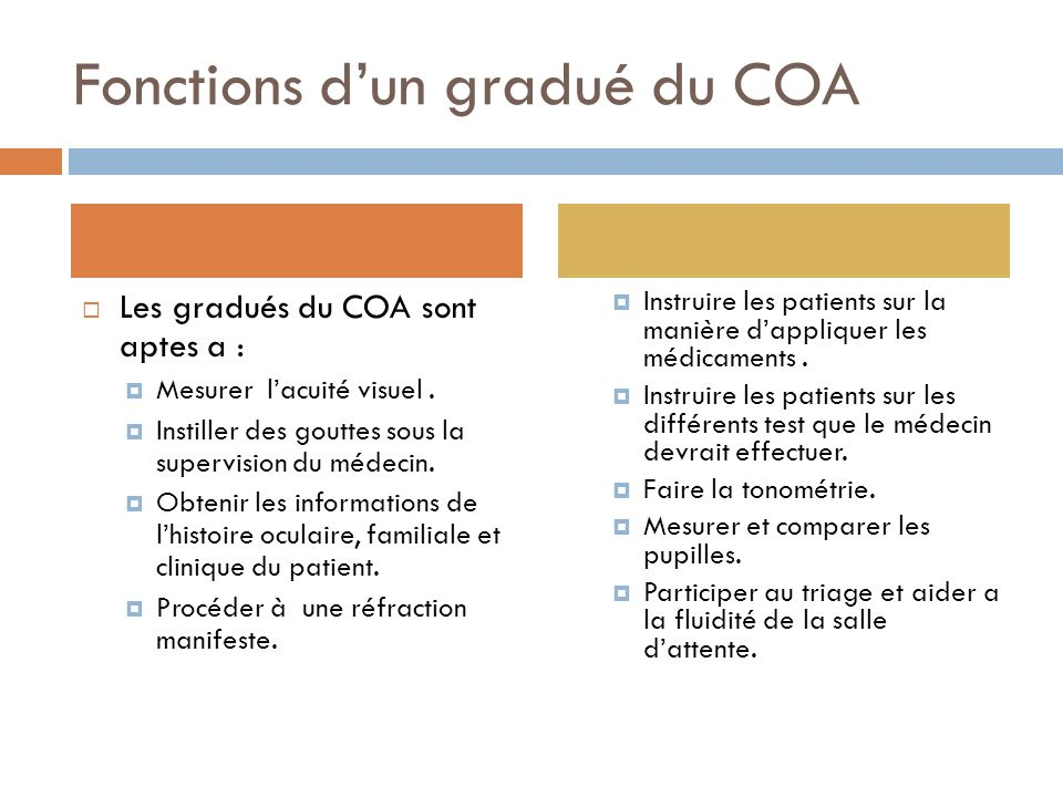 Fonctions dun gradué du COA Les gradués du COA sont aptes a : Mesurer lacuité visuel. Instiller des gouttes sous la supervision du médecin. Obtenir le