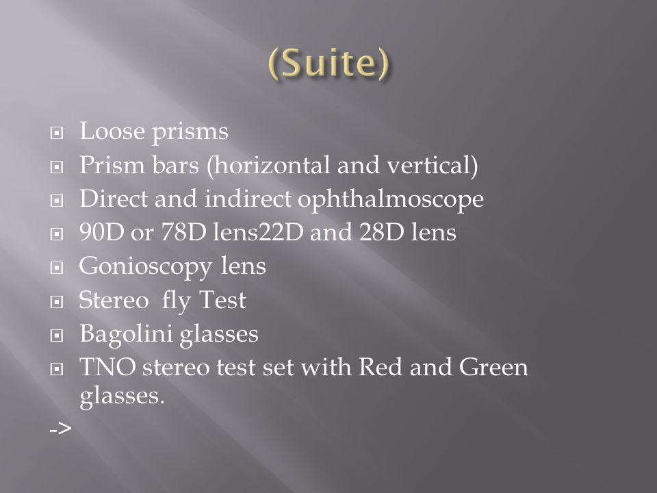 Loose prisms Prism bars (horizontal and vertical) Direct and indirect ophthalmoscope 90D or 78D lens22D and 28D lens Gonioscopy lens Stereo fly Test B