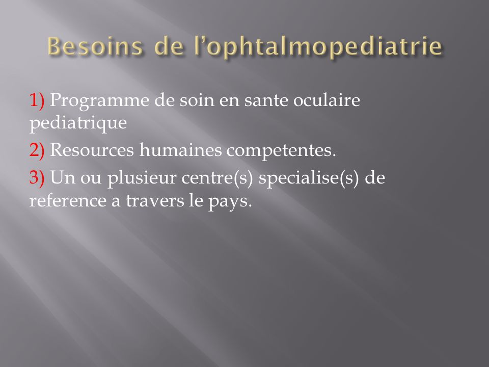 1) Programme de soin en sante oculaire pediatrique 2) Resources humaines competentes. 3) Un ou plusieur centre(s) specialise(s) de reference a travers
