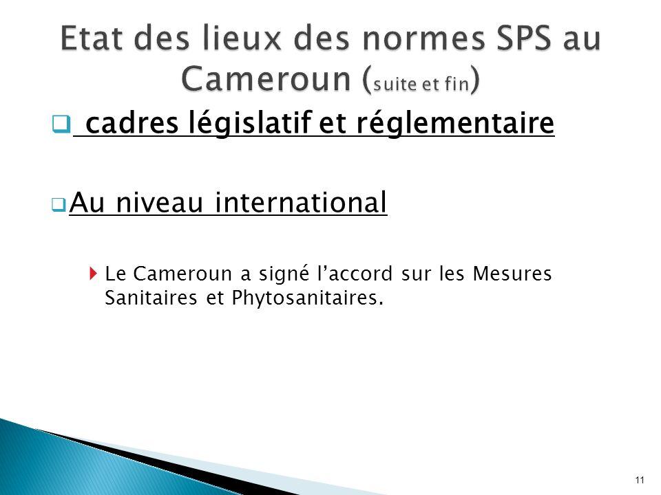 cadres législatif et réglementaire Au niveau international Le Cameroun a signé laccord sur les Mesures Sanitaires et Phytosanitaires. 11