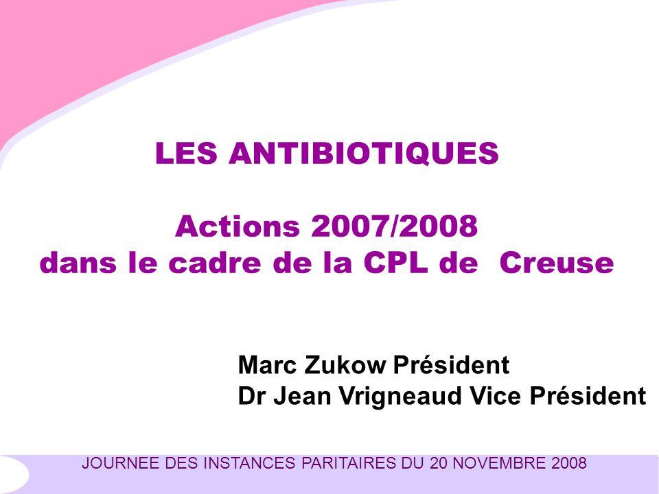 JOURNEE DES INSTANCES PARITAIRES DU 20 NOVEMBRE 2008 LES ANTIBIOTIQUES Actions 2007/2008 dans le cadre de la CPL de Creuse Marc Zukow Président Dr Jean Vrigneaud Vice Président