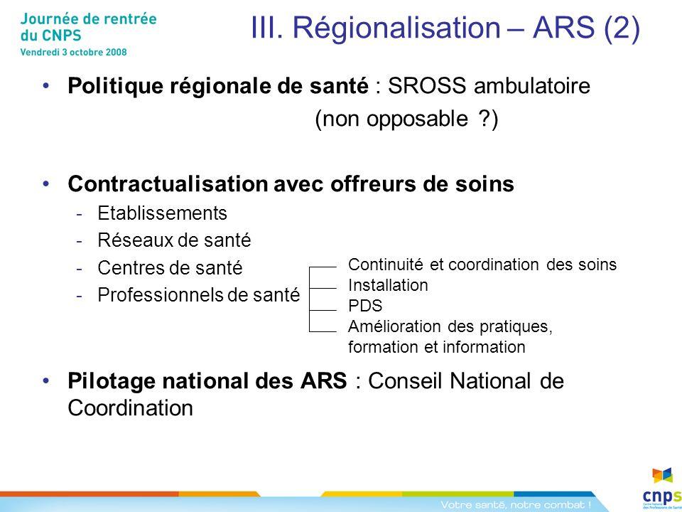 III. Régionalisation – ARS (2) Politique régionale de santé : SROSS ambulatoire (non opposable ?) Contractualisation avec offreurs de soins -Etablisse