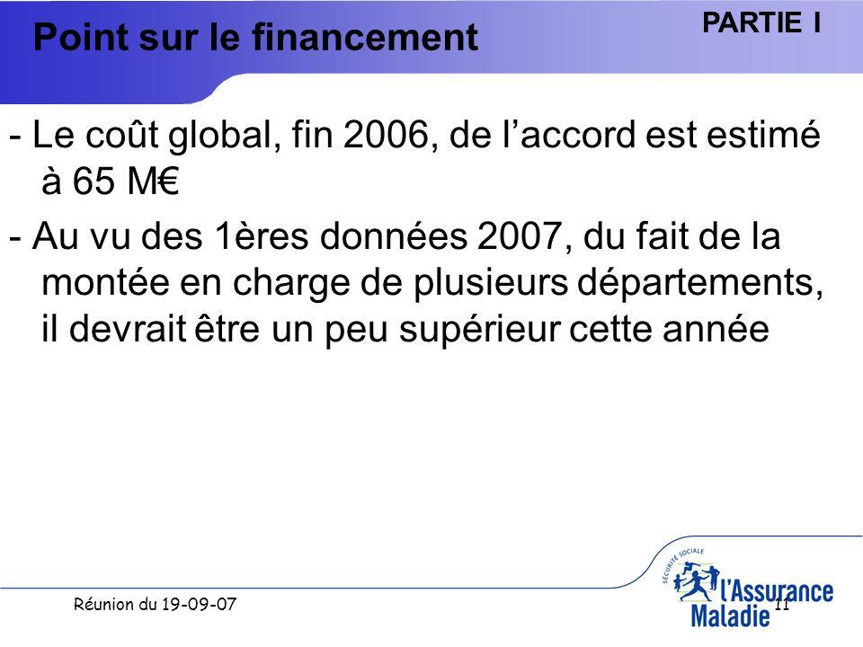 Réunion du 19-09-0711 Point sur le financement - Le coût global, fin 2006, de laccord est estimé à 65 M - Au vu des 1ères données 2007, du fait de la montée en charge de plusieurs départements, il devrait être un peu supérieur cette année PARTIE I
