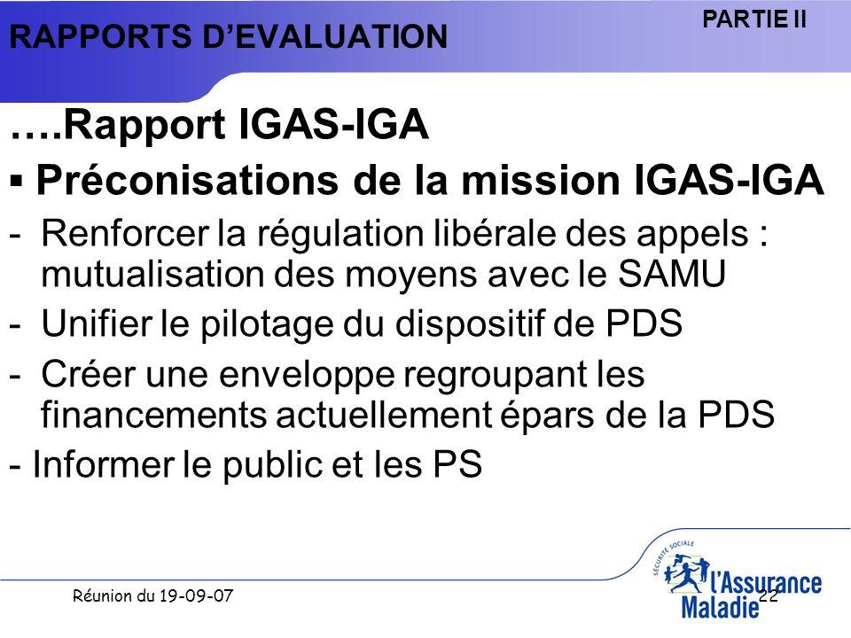 Réunion du 19-09-0722 RAPPORTS DEVALUATION ….Rapport IGAS-IGA Préconisations de la mission IGAS-IGA -Renforcer la régulation libérale des appels : mutualisation des moyens avec le SAMU -Unifier le pilotage du dispositif de PDS -Créer une enveloppe regroupant les financements actuellement épars de la PDS - Informer le public et les PS PARTIE II