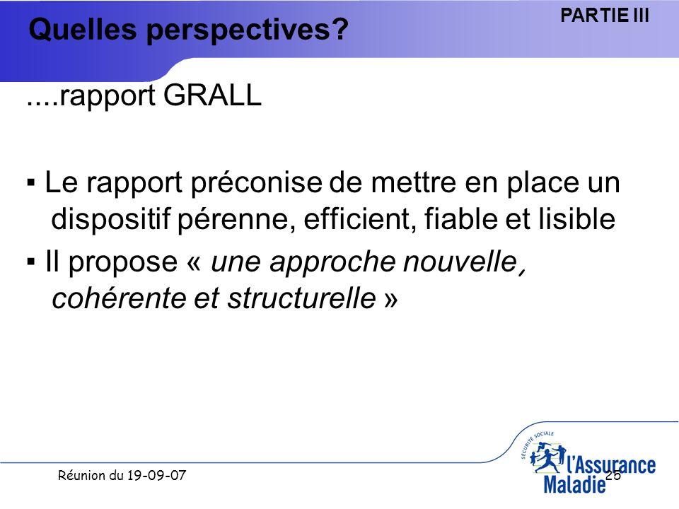Réunion du 19-09-0725 Quelles perspectives ....rapport GRALL Le rapport préconise de mettre en place un dispositif pérenne, efficient, fiable et lisible Il propose « une approche nouvelle, cohérente et structurelle » PARTIE III