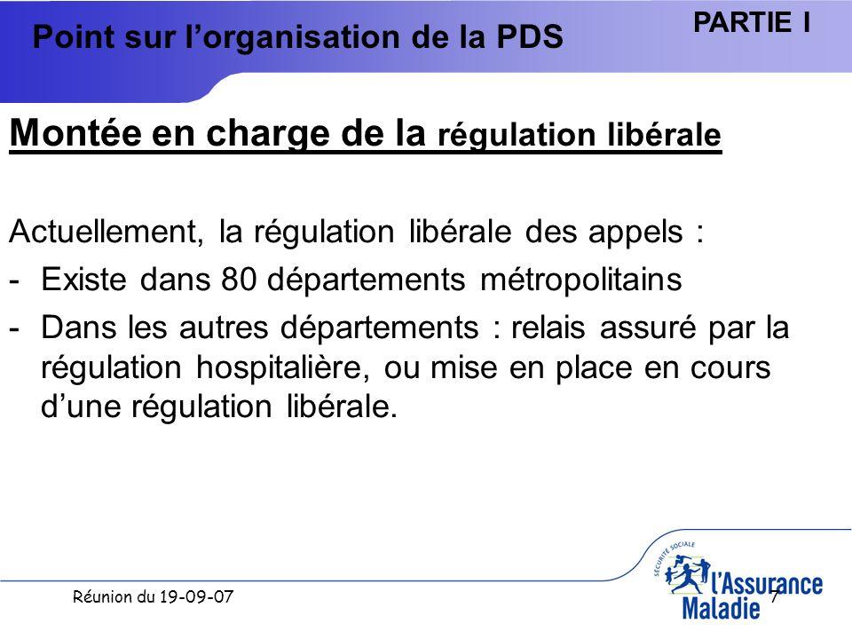 Réunion du 19-09-077 Point sur lorganisation de la PDS Montée en charge de la régulation libérale Actuellement, la régulation libérale des appels : -Existe dans 80 départements métropolitains -Dans les autres départements : relais assuré par la régulation hospitalière, ou mise en place en cours dune régulation libérale.