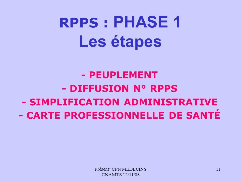 Présent° CPN MEDECINS CNAMTS 12/11/08 11 RPPS : PHASE 1 Les étapes - PEUPLEMENT - DIFFUSION N° RPPS - SIMPLIFICATION ADMINISTRATIVE - CARTE PROFESSION