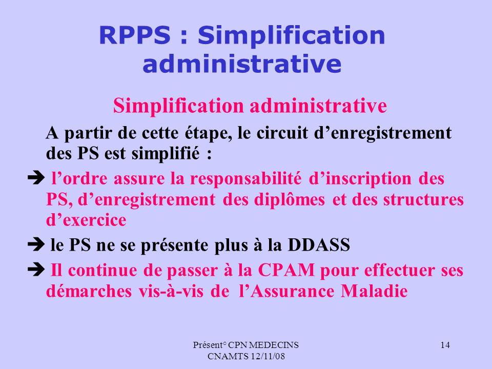 Présent° CPN MEDECINS CNAMTS 12/11/08 14 RPPS : Simplification administrative Simplification administrative A partir de cette étape, le circuit denreg