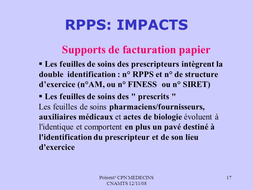 Présent° CPN MEDECINS CNAMTS 12/11/08 17 RPPS: IMPACTS Supports de facturation papier Les feuilles de soins des prescripteurs intègrent la double iden