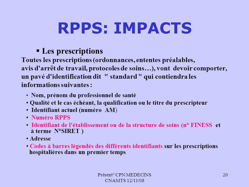 Présent° CPN MEDECINS CNAMTS 12/11/08 20 RPPS: IMPACTS Les prescriptions Toutes les prescriptions (ordonnances, ententes préalables, avis d'arrêt de t