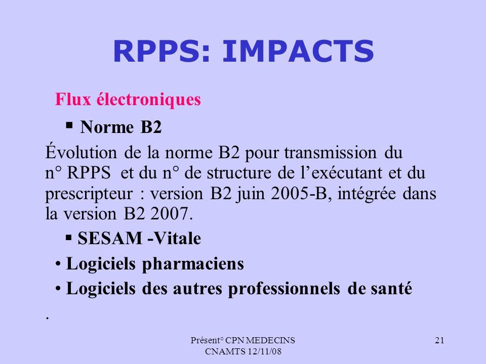 Présent° CPN MEDECINS CNAMTS 12/11/08 21 RPPS: IMPACTS Flux électroniques Norme B2 Évolution de la norme B2 pour transmission du n° RPPS et du n° de s
