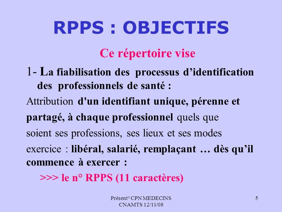 Présent° CPN MEDECINS CNAMTS 12/11/08 5 RPPS : OBJECTIFS Ce répertoire vise 1- L a fiabilisation des processus didentification des professionnels de s