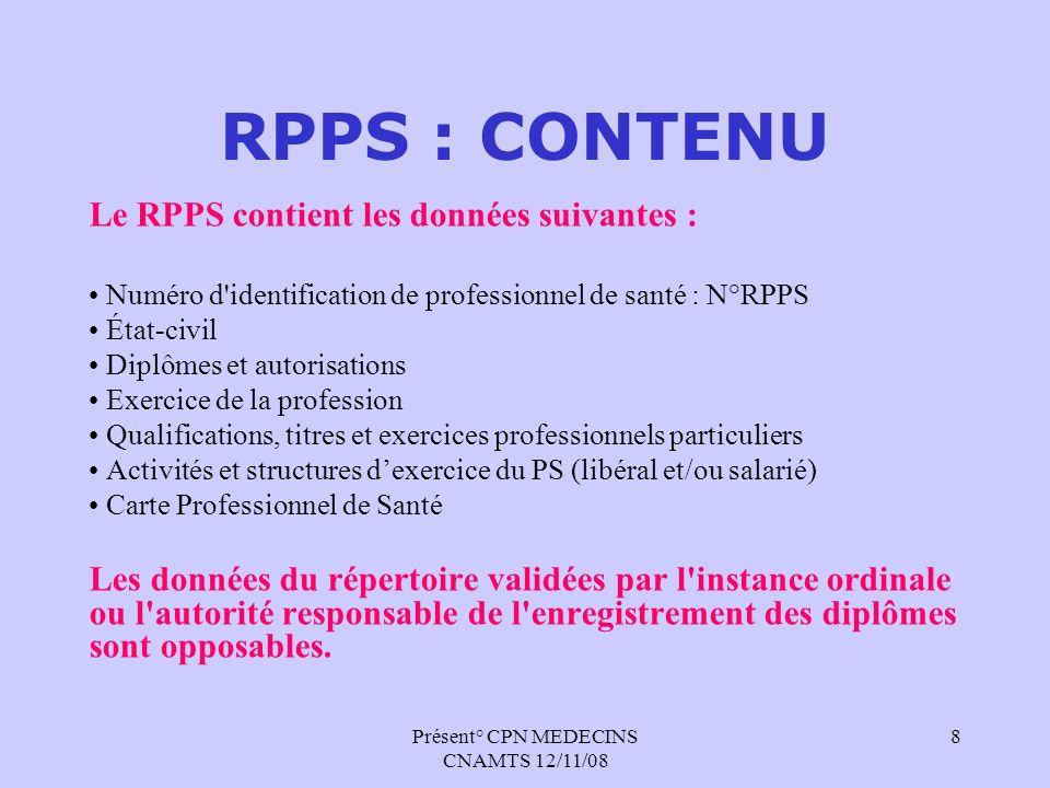Présent° CPN MEDECINS CNAMTS 12/11/08 9 RPPS : TEXTES Accord CNIL donné le 9 avril 2008 (Délibération du 29 mars) La mise en œuvre de la première phase du RPPS nécessite lévolution de textes réglementaires (Code de la Santé Publique et Code de la Sécurité Sociale) : Un décret simple relatif aux procédures encadrant l exercice des professionnels de santé et modifiant le code de la santé publique (dispositions réglementaires) Un arrêté relatif au Répertoire Partagé des Professionnels de Santé.