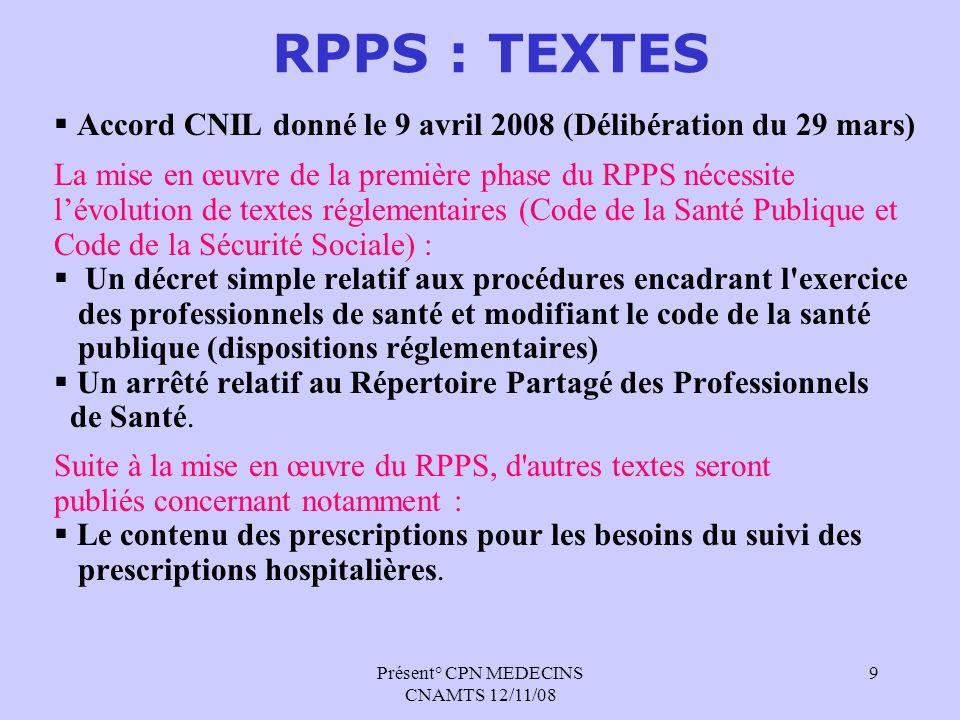 Présent° CPN MEDECINS CNAMTS 12/11/08 9 RPPS : TEXTES Accord CNIL donné le 9 avril 2008 (Délibération du 29 mars) La mise en œuvre de la première phas