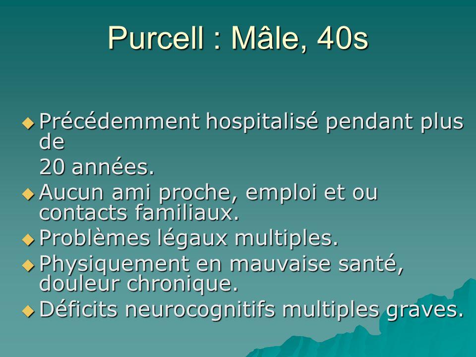 Purcell : Mâle, 40s Précédemment hospitalisé pendant plus de Précédemment hospitalisé pendant plus de 20 années. Aucun ami proche, emploi et ou contac