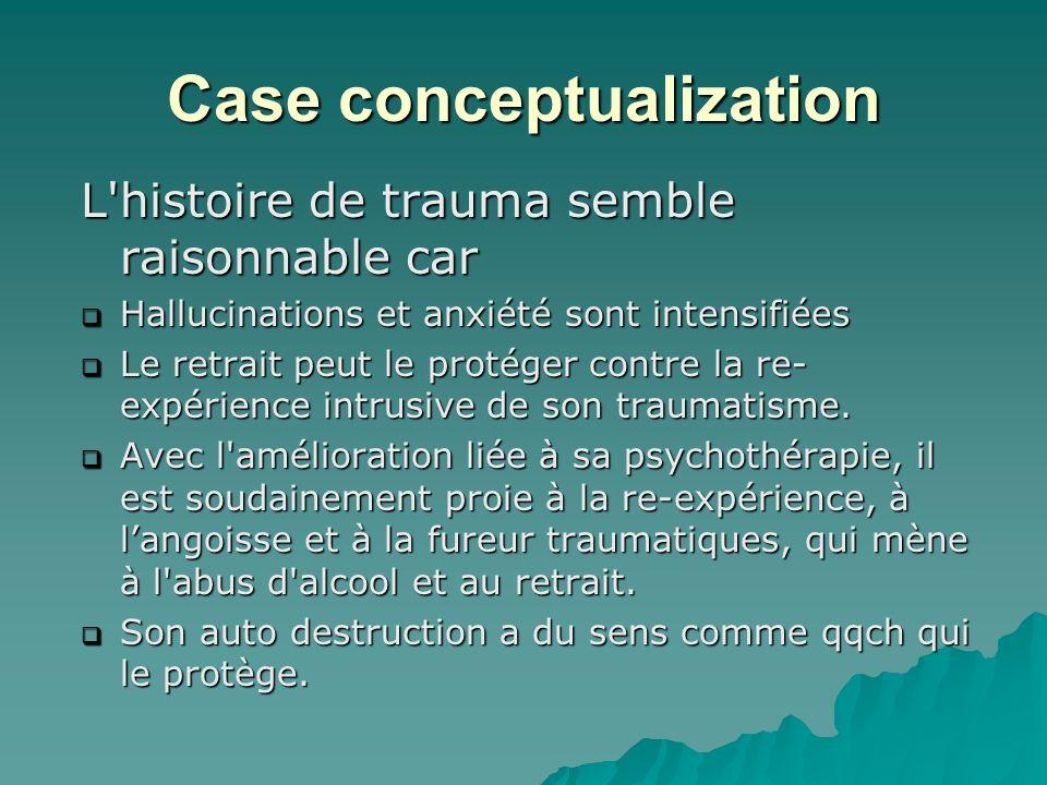 Case conceptualization L histoire de trauma semble raisonnable car Hallucinations et anxiété sont intensifiées Hallucinations et anxiété sont intensifiées Le retrait peut le protéger contre la re- expérience intrusive de son traumatisme.