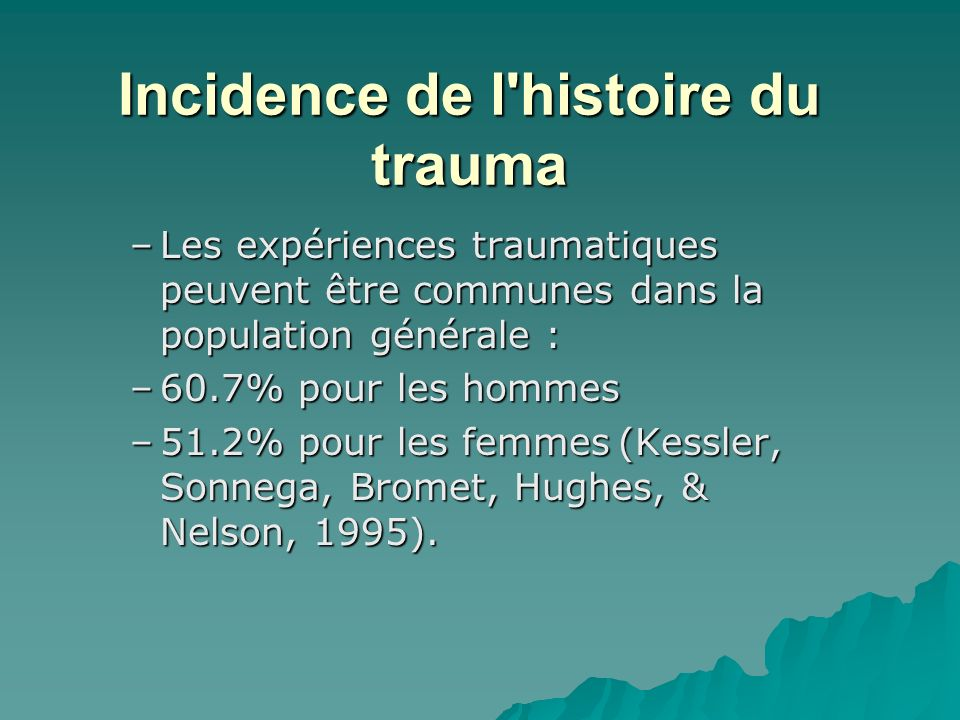 Incidence de l histoire du trauma –Les expériences traumatiques peuvent être communes dans la population générale : –60.7% pour les hommes –51.2% pour les femmes (Kessler, Sonnega, Bromet, Hughes, & Nelson, 1995).