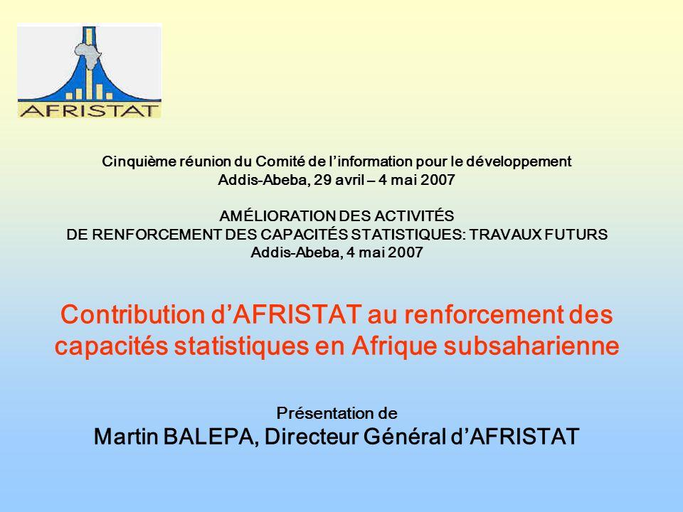 Cinquième réunion du Comité de linformation pour le développement Addis-Abeba, 29 avril – 4 mai 2007 AMÉLIORATION DES ACTIVITÉS DE RENFORCEMENT DES CAPACITÉS STATISTIQUES: TRAVAUX FUTURS Addis-Abeba, 4 mai 2007 Contribution dAFRISTAT au renforcement des capacités statistiques en Afrique subsaharienne Présentation de Martin BALEPA, Directeur Général dAFRISTAT