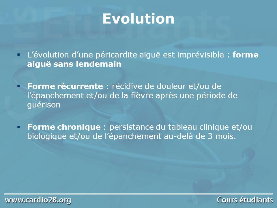 Evolution Lévolution dune péricardite aiguë est imprévisible : forme aiguë sans lendemain Forme récurrente : récidive de douleur et/ou de lépanchement
