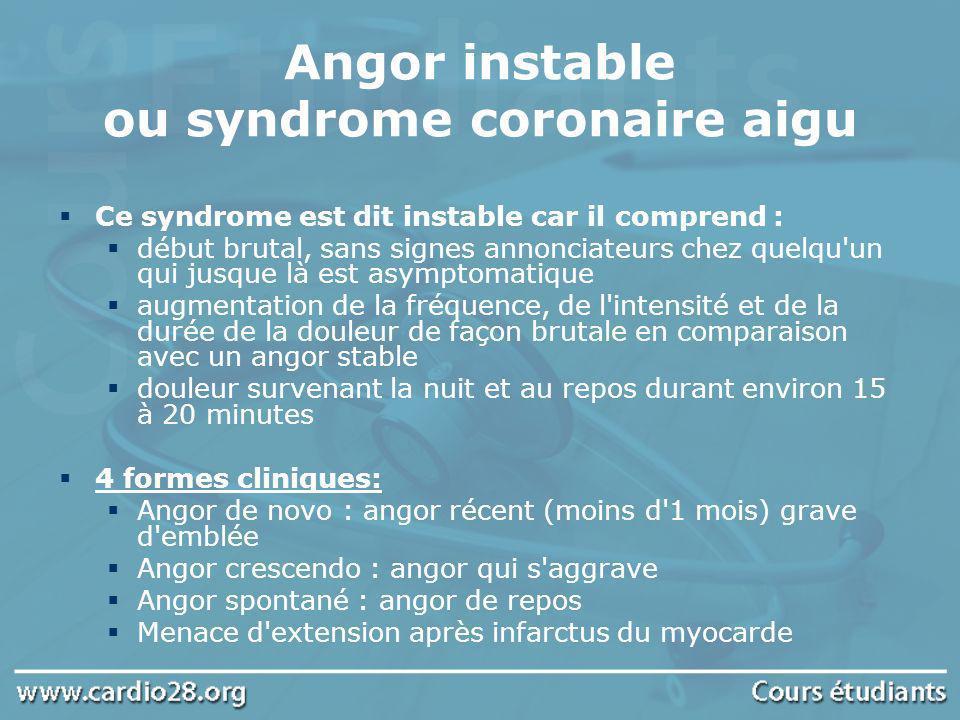 Angor instable ou syndrome coronaire aigu Ce syndrome est dit instable car il comprend : début brutal, sans signes annonciateurs chez quelqu'un qui ju