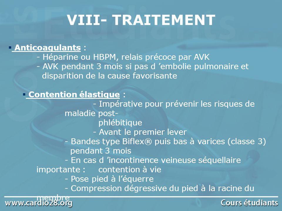 VIII- TRAITEMENT Anticoagulants : - Héparine ou HBPM, relais précoce par AVK - AVK pendant 3 mois si pas d embolie pulmonaire et disparition de la cau