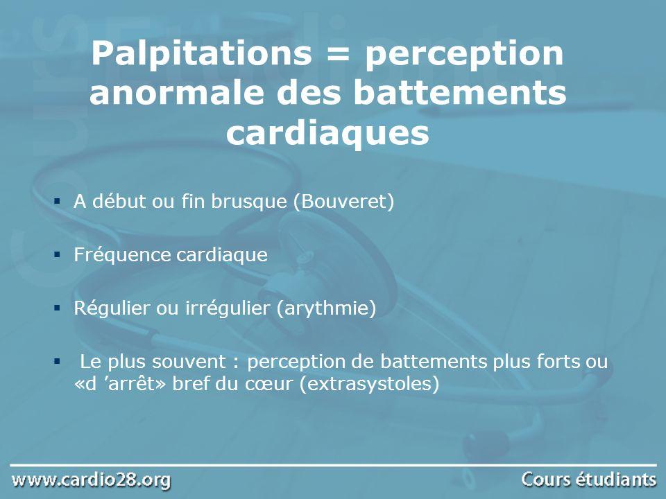 Palpitations = perception anormale des battements cardiaques A début ou fin brusque (Bouveret) Fréquence cardiaque Régulier ou irrégulier (arythmie) L