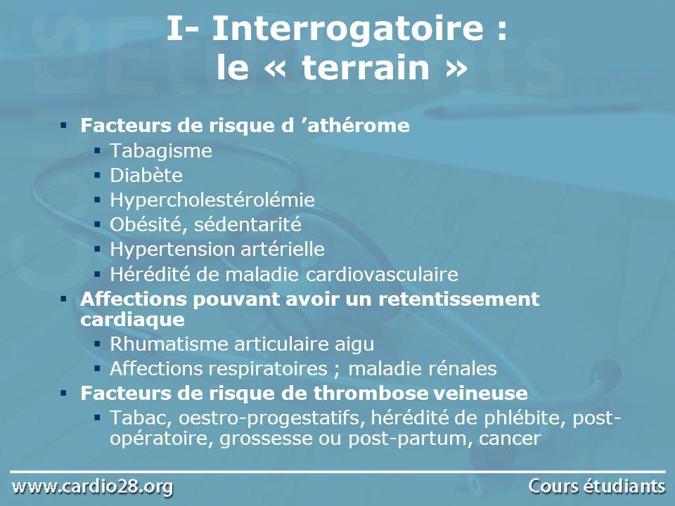 I- Interrogatoire : le « terrain » Facteurs de risque d athérome Tabagisme Diabète Hypercholestérolémie Obésité, sédentarité Hypertension artérielle H