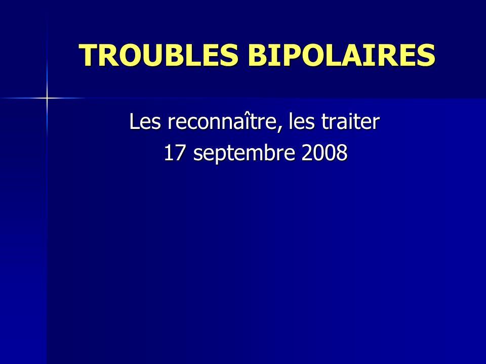 TROUBLES BIPOLAIRES TROUBLES BIPOLAIRES Les reconnaître, les traiter Les reconnaître, les traiter 17 septembre 2008 17 septembre 2008