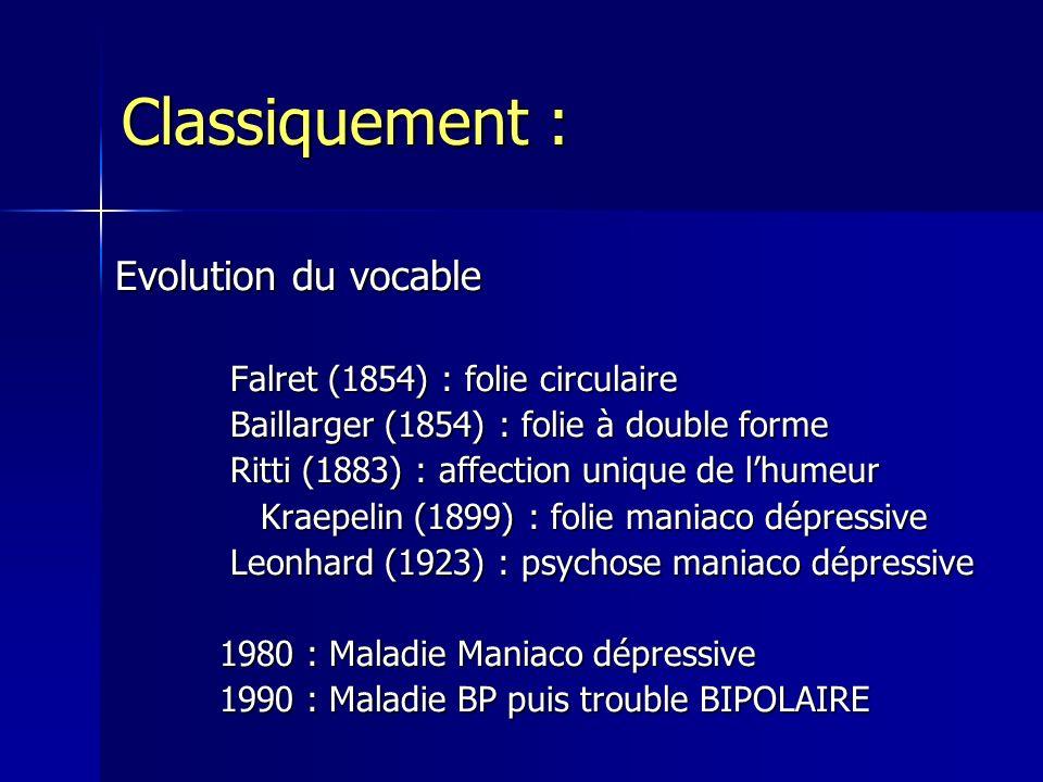 Evolution du vocable Falret (1854) : folie circulaire Falret (1854) : folie circulaire Baillarger (1854) : folie à double forme Baillarger (1854) : fo
