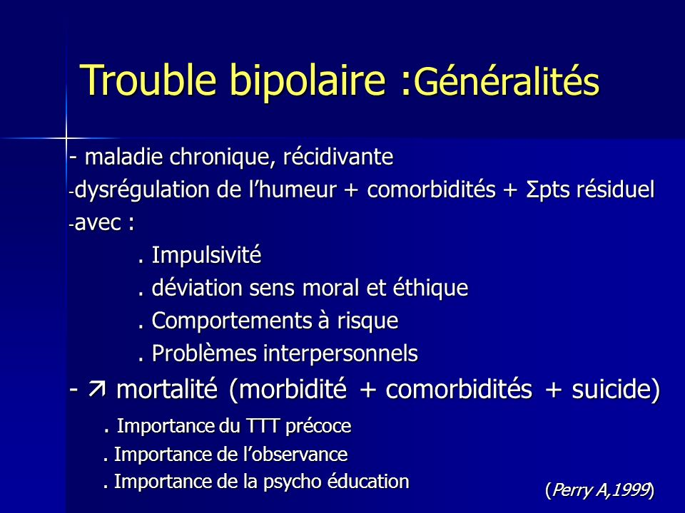 - début 15-24 ans - durée épisode 4-13 mois - 0,6 épisode/an - 50 -80% divorcés ou séparés - 30-50% jamais mariés - 50% famille en souffrance - 60% dysfonctionnement social 1/3 BP difficultés PS 1/3 AAH après 10 ans (même + TTT) - 6° cause de handicap pour OMS Goodwin Fk, Jamison Kr, 1990 Epidémiologie des troubles bipolaires Rouillon F, 2005 Trouble bipolaire : Généralités Trouble bipolaire : Généralités