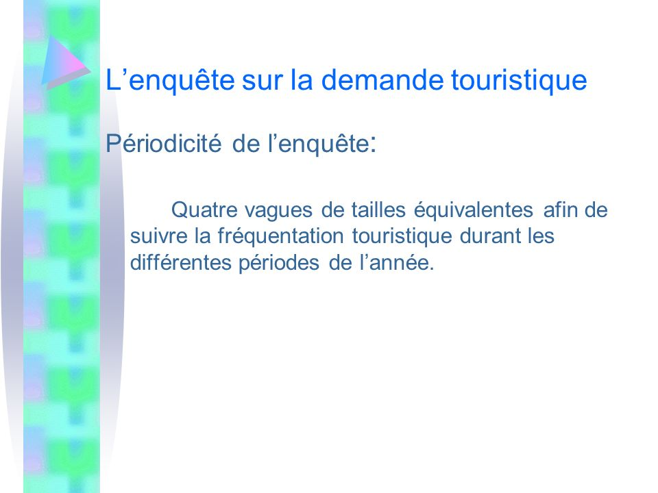 Lenquête sur la demande touristique Périodicité de lenquête : Quatre vagues de tailles équivalentes afin de suivre la fréquentation touristique durant