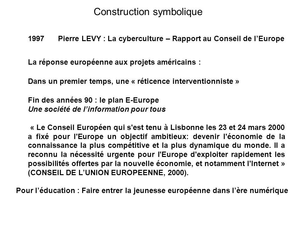 Construction symbolique 1997 Pierre LEVY : La cyberculture – Rapport au Conseil de lEurope La réponse européenne aux projets américains : Dans un premier temps, une « réticence interventionniste » Fin des années 90 : le plan E-Europe Une société de linformation pour tous « Le Conseil Européen qui s est tenu à Lisbonne les 23 et 24 mars 2000 a fixé pour l Europe un objectif ambitieux: devenir l économie de la connaissance la plus compétitive et la plus dynamique du monde.