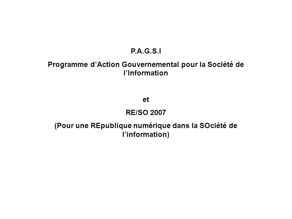 P.A.G.S.I Programme dAction Gouvernemental pour la Société de lInformation et RE/SO 2007 (Pour une REpublique numérique dans la SOciété de linformatio