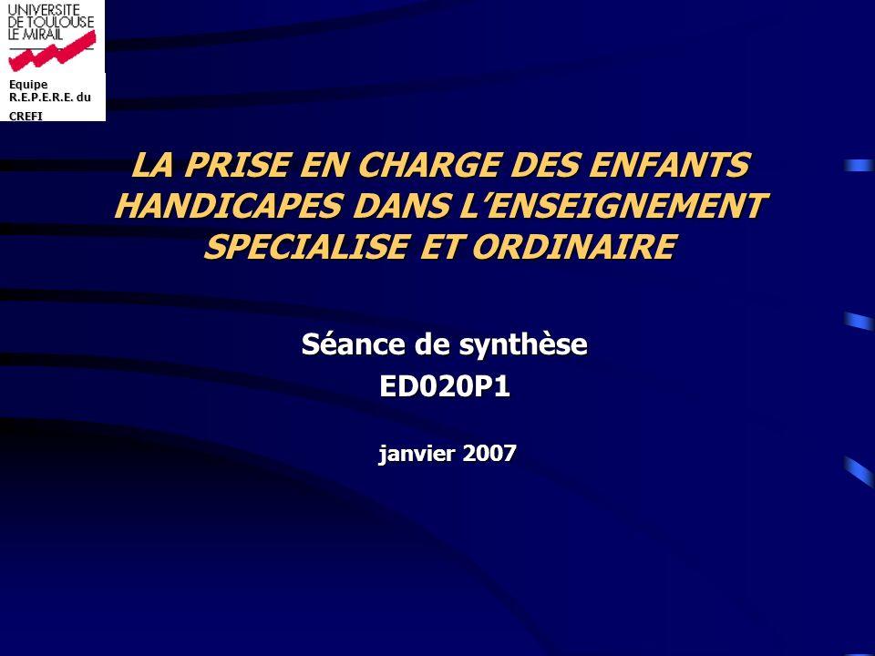 LA PRISE EN CHARGE DES ENFANTS HANDICAPES DANS LENSEIGNEMENT SPECIALISE ET ORDINAIRE Séance de synthèse ED020P1 janvier 2007 janvier 2007 Equipe R.E.P