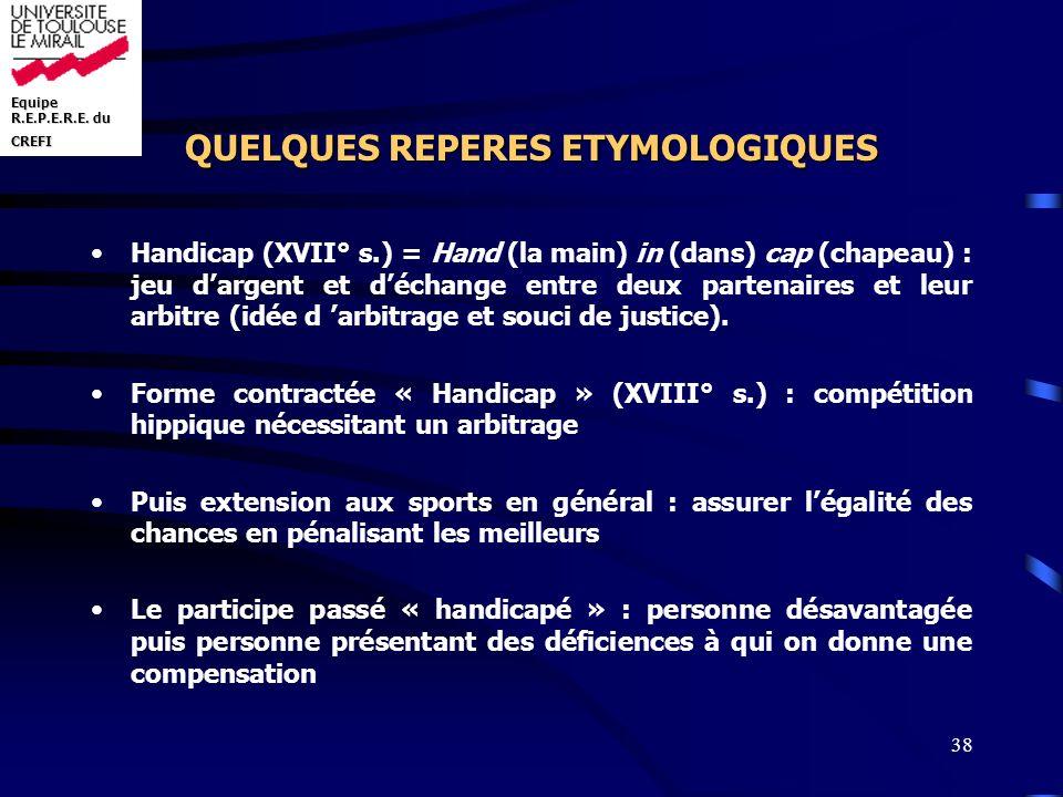 Equipe R.E.P.E.R.E. du CREFI 38 QUELQUES REPERES ETYMOLOGIQUES Handicap (XVII° s.) = Hand (la main) in (dans) cap (chapeau) : jeu dargent et déchange