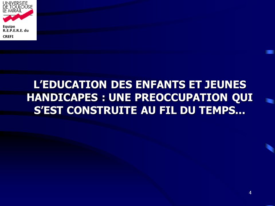 Equipe R.E.P.E.R.E. du CREFI 4 LEDUCATION DES ENFANTS ET JEUNES HANDICAPES : UNE PREOCCUPATION QUI SEST CONSTRUITE AU FIL DU TEMPS...