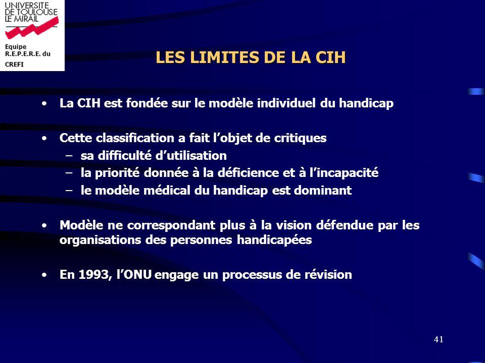 Equipe R.E.P.E.R.E. du CREFI 41 LES LIMITES DE LA CIH La CIH est fondée sur le modèle individuel du handicap Cette classification a fait lobjet de cri