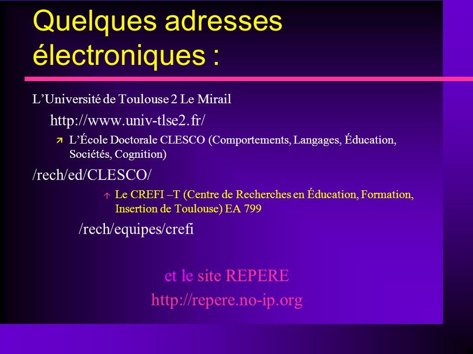 Quelques adresses électroniques : LUniversité de Toulouse 2 Le Mirail http://www.univ-tlse2.fr/ LÉcole Doctorale CLESCO (Comportements, Langages, Éducation, Sociétés, Cognition) /rech/ed/CLESCO/ Le CREFI –T (Centre de Recherches en Éducation, Formation, Insertion de Toulouse) EA 799 /rech/equipes/crefi et le site REPERE http://repere.no-ip.org
