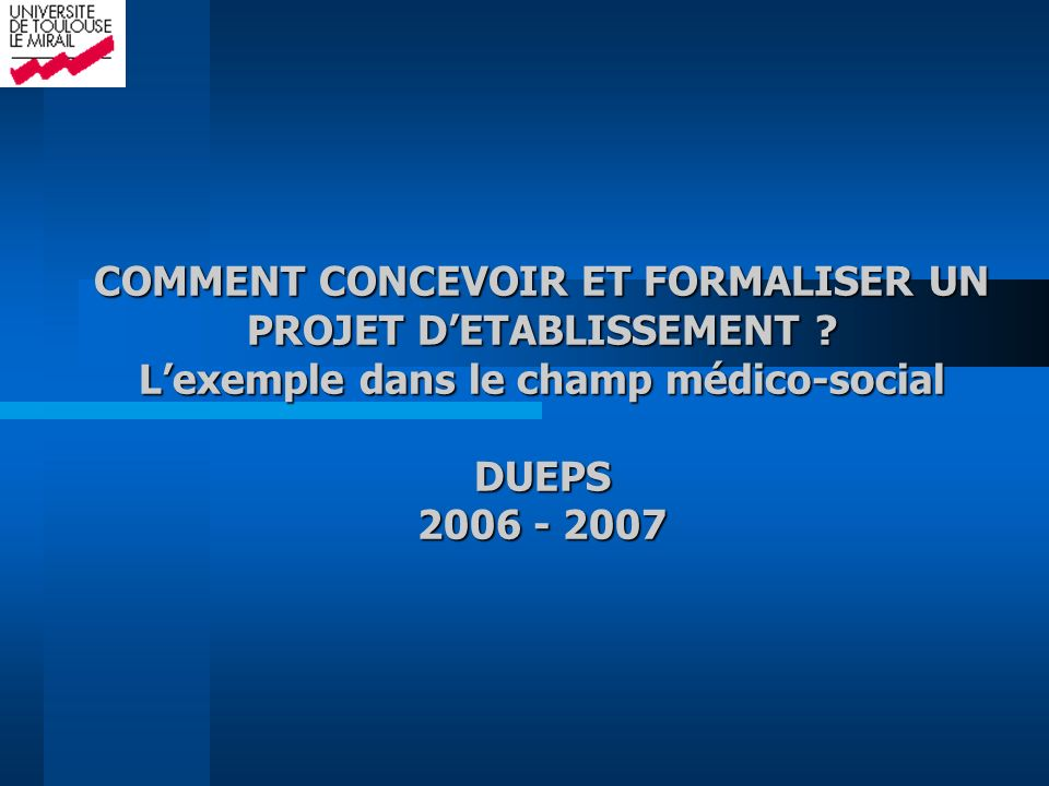 COMMENT CONCEVOIR ET FORMALISER UN PROJET DETABLISSEMENT ? Lexemple dans le champ médico-social DUEPS 2006 - 2007