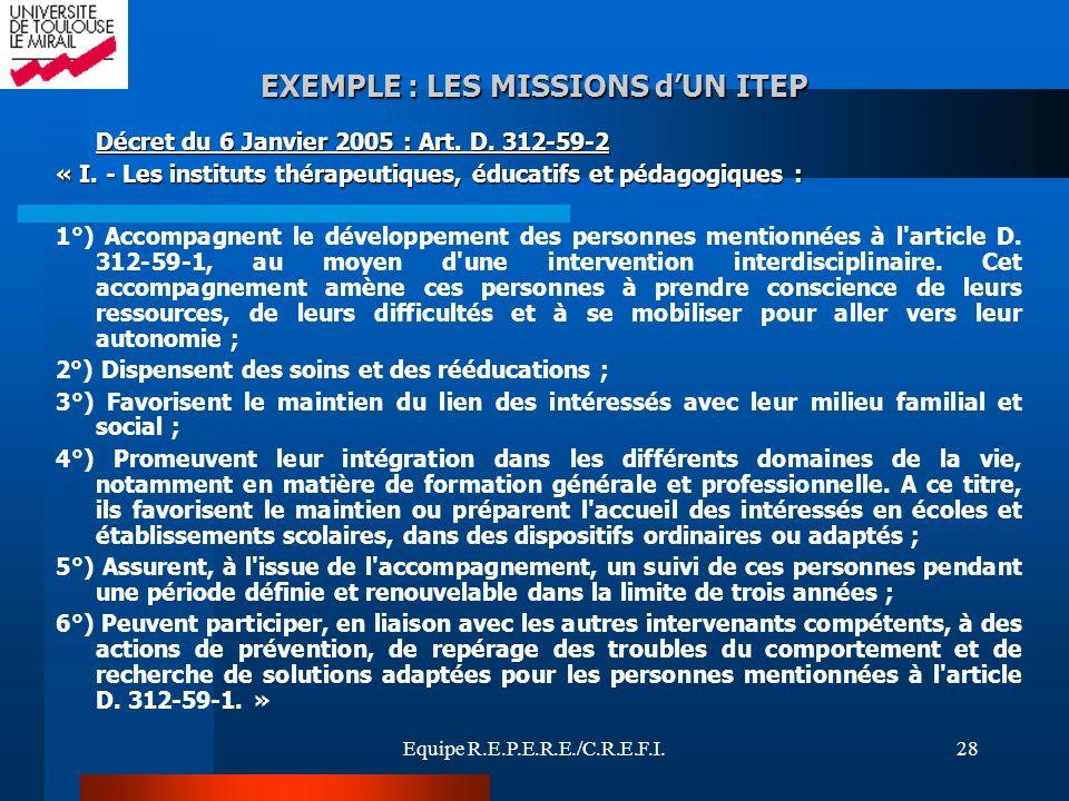 Equipe R.E.P.E.R.E./C.R.E.F.I.28 EXEMPLE : LES MISSIONS dUN ITEP Décret du 6 Janvier 2005 : Art. D. 312-59-2 « I. - Les instituts thérapeutiques, éduc