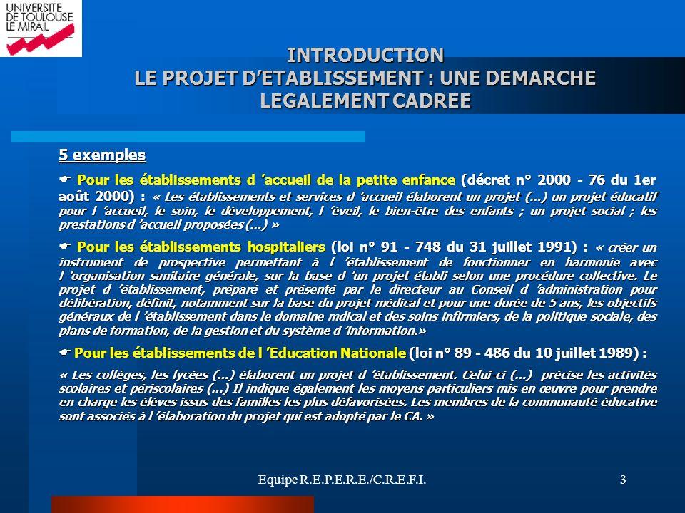Equipe R.E.P.E.R.E./C.R.E.F.I.4 INTRODUCTION LE PROJET DETABLISSEMENT : UNE DEMARCHE LEGALEMENT CADREE Pour les établissements de la PJJ (circulaire d orientation du 15 mai 2001) : Pour les établissements de la PJJ (circulaire d orientation du 15 mai 2001) : « Le projet départemental de la PJJ est le document qui, à partir des orientations nationales, formalise la politique départementale.