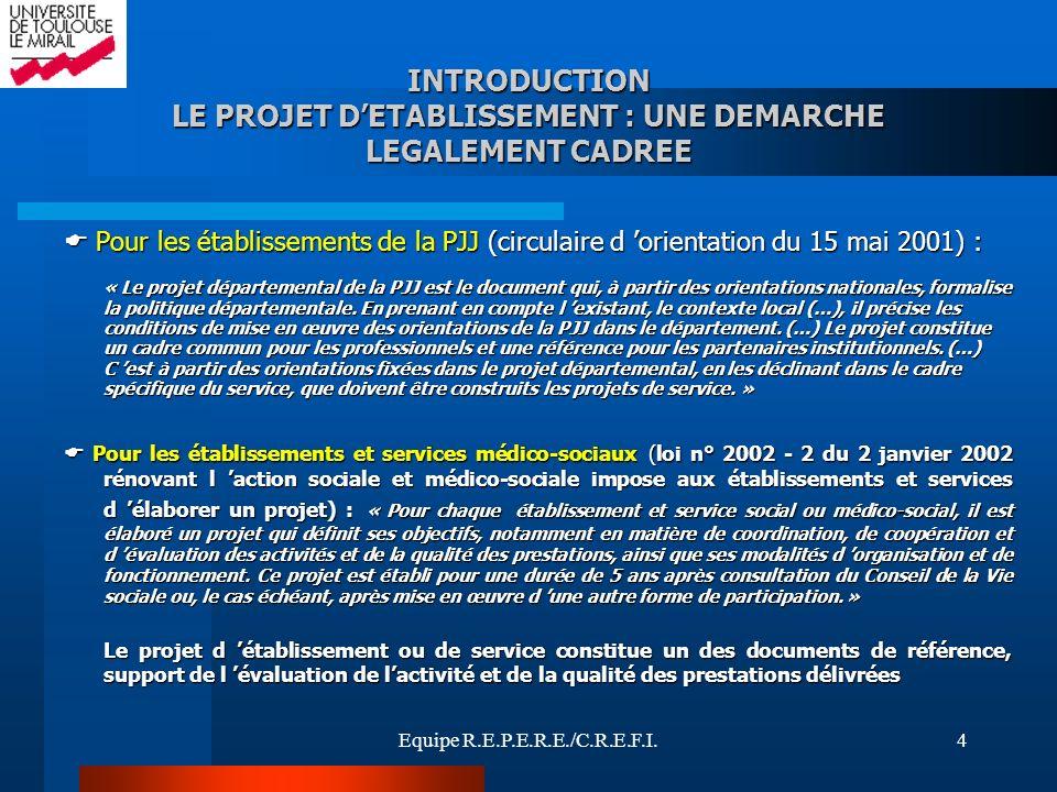 Equipe R.E.P.E.R.E./C.R.E.F.I.4 INTRODUCTION LE PROJET DETABLISSEMENT : UNE DEMARCHE LEGALEMENT CADREE Pour les établissements de la PJJ (circulaire d