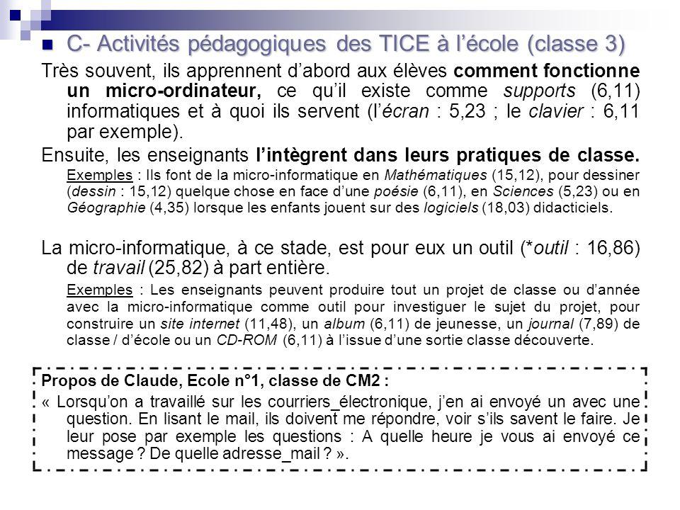 C- Activités pédagogiques des TICE à lécole (classe 3) C- Activités pédagogiques des TICE à lécole (classe 3) Très souvent, ils apprennent dabord aux élèves comment fonctionne un micro-ordinateur, ce quil existe comme supports (6,11) informatiques et à quoi ils servent (lécran : 5,23 ; le clavier : 6,11 par exemple).