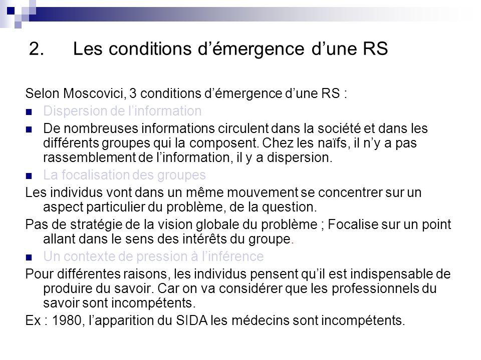 2.Les conditions démergence dune RS Selon Moscovici, 3 conditions démergence dune RS : Dispersion de linformation De nombreuses informations circulent dans la société et dans les différents groupes qui la composent.