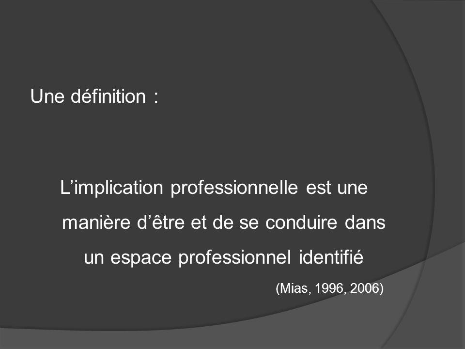 Une définition : Limplication professionnelle est une manière dêtre et de se conduire dans un espace professionnel identifié (Mias, 1996, 2006)