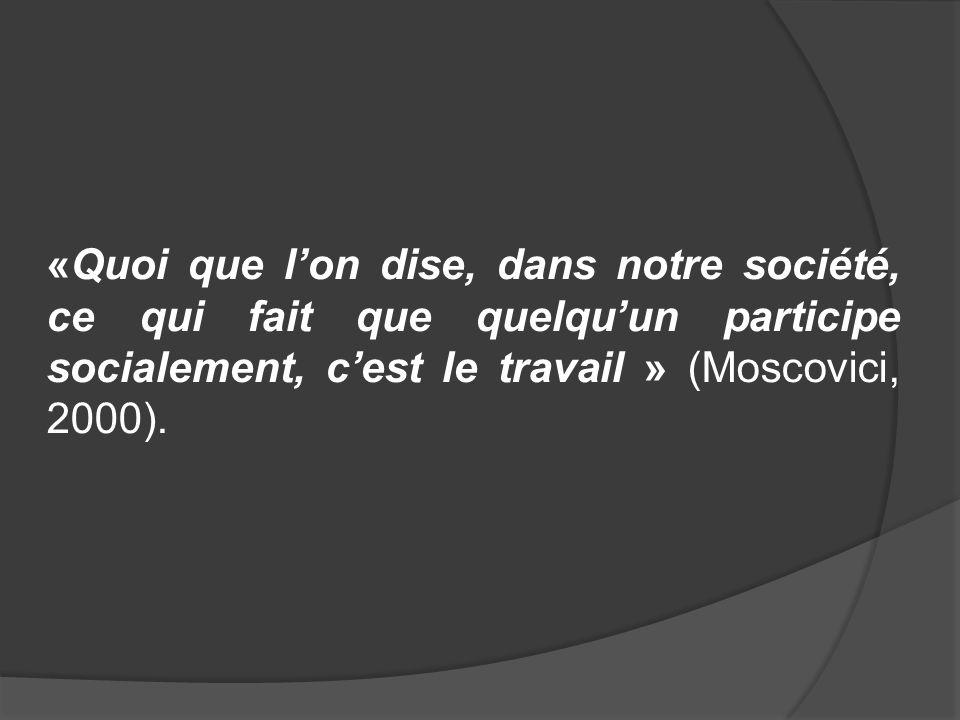«Quoi que lon dise, dans notre société, ce qui fait que quelquun participe socialement, cest le travail » (Moscovici, 2000).